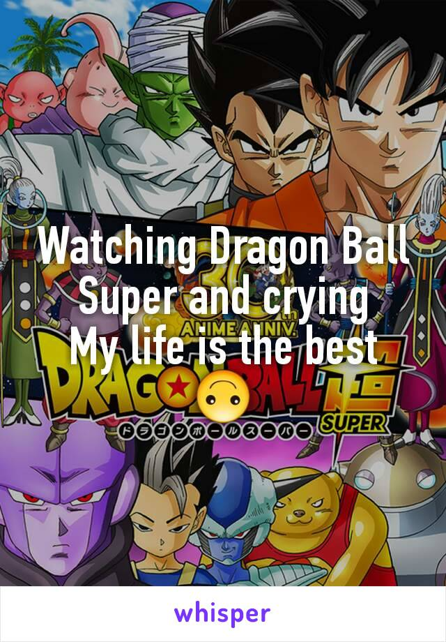 Watching Dragon Ball Super and crying My life is the best 🙃