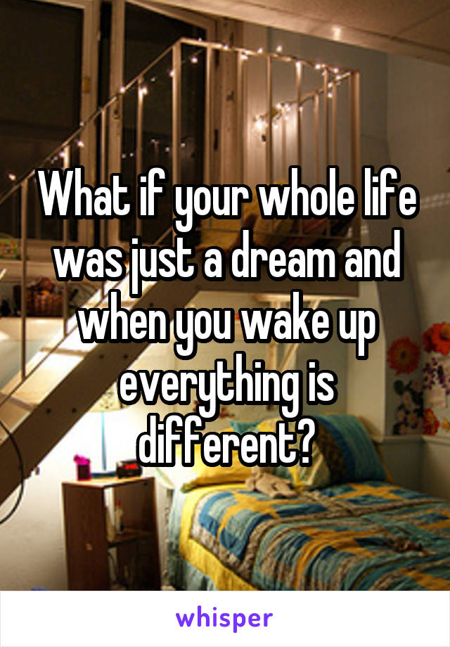 What if your whole life was just a dream and when you wake up everything is different?
