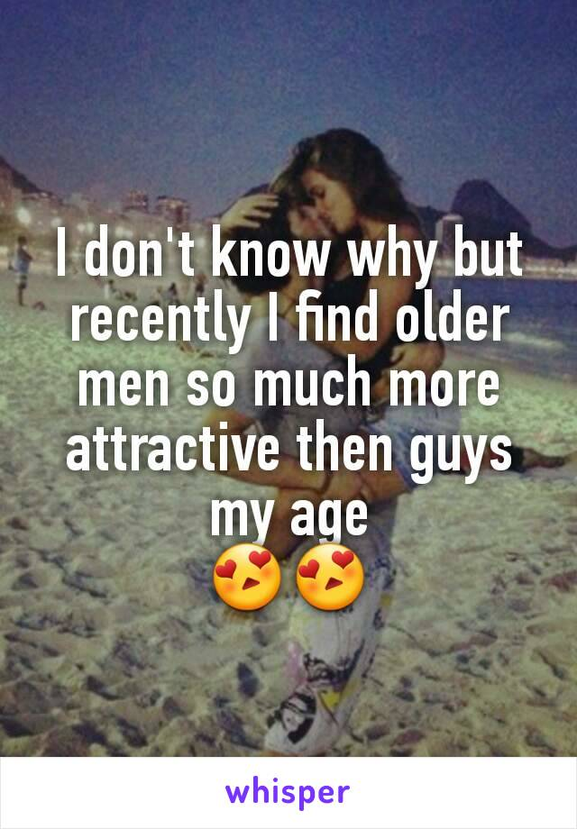 I don't know why but recently I find older men so much more attractive then guys my age 😍😍