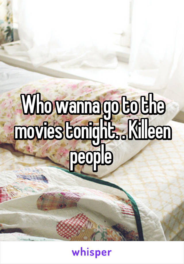 Who wanna go to the movies tonight. . Killeen people