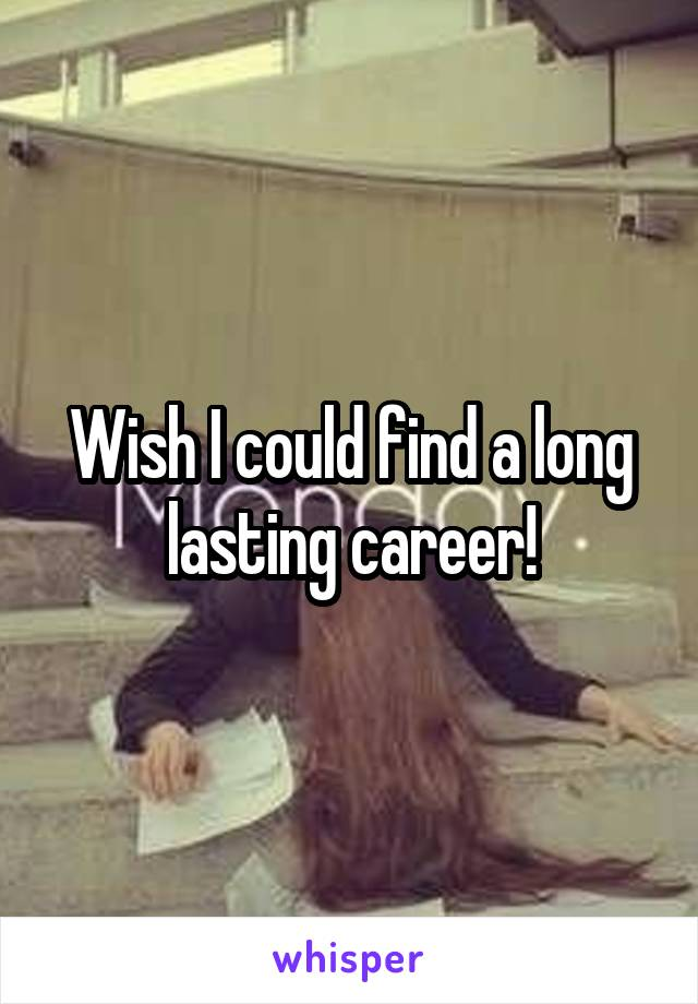 Wish I could find a long lasting career!