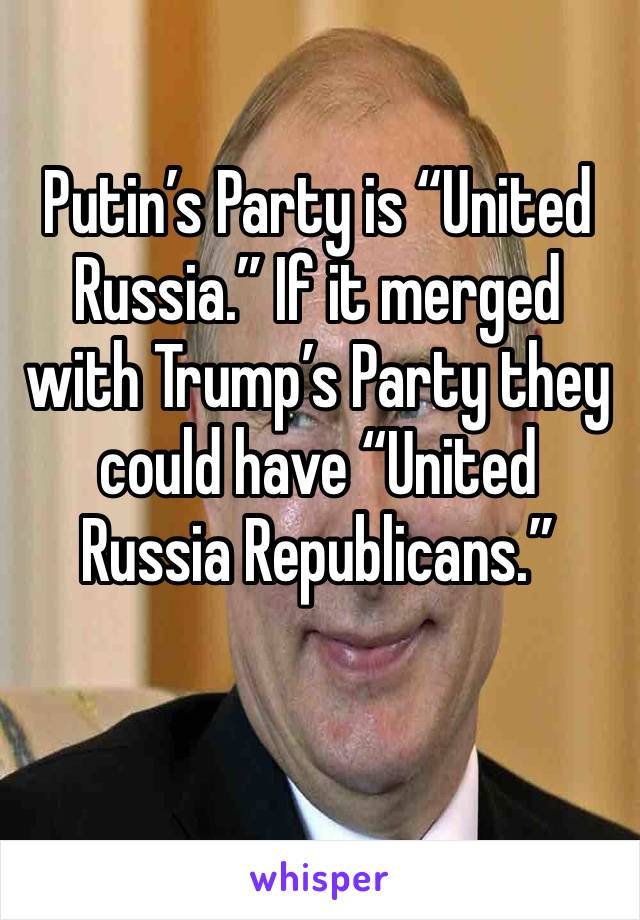 """Putin's Party is """"United Russia."""" If it merged with Trump's Party they could have """"United Russia Republicans."""""""