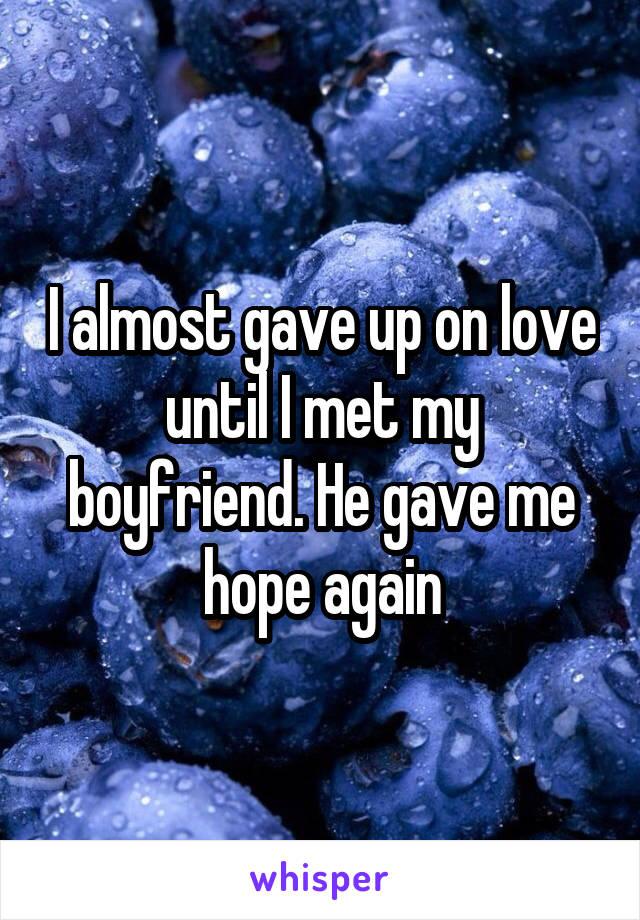 I almost gave up on love until I met my boyfriend. He gave me hope again