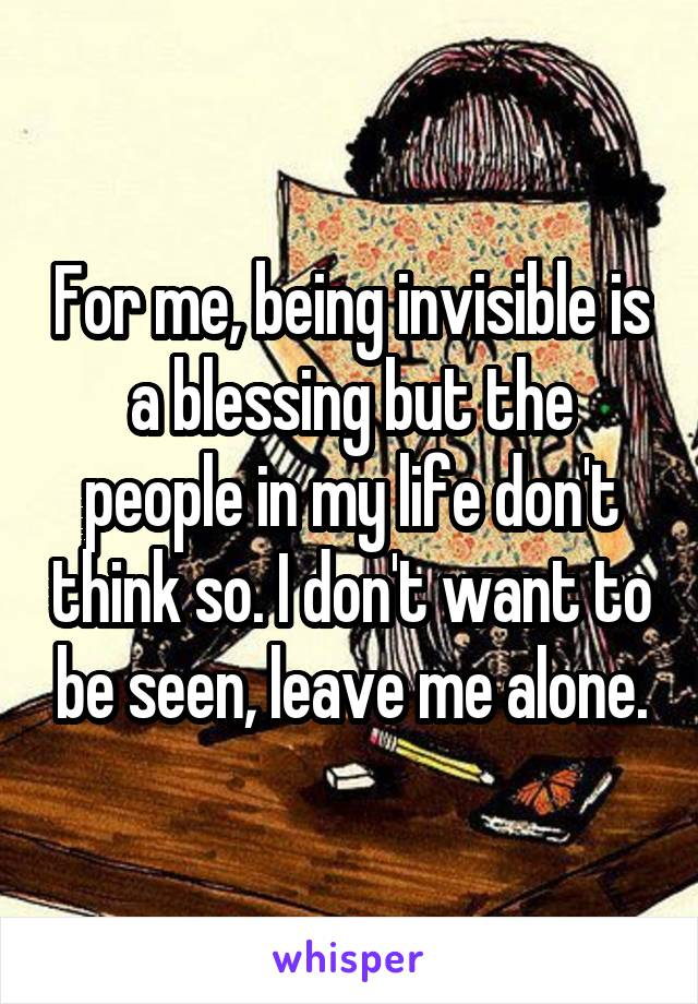 For me, being invisible is a blessing but the people in my life don't think so. I don't want to be seen, leave me alone.