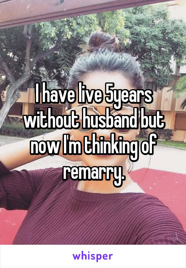 I have live 5years without husband but now I'm thinking of remarry.