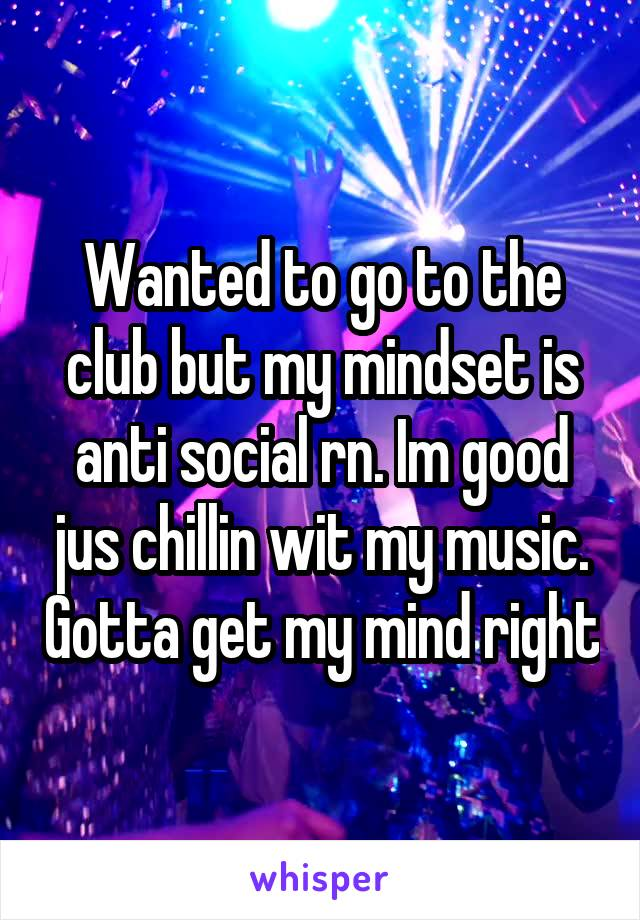 Wanted to go to the club but my mindset is anti social rn. Im good jus chillin wit my music. Gotta get my mind right