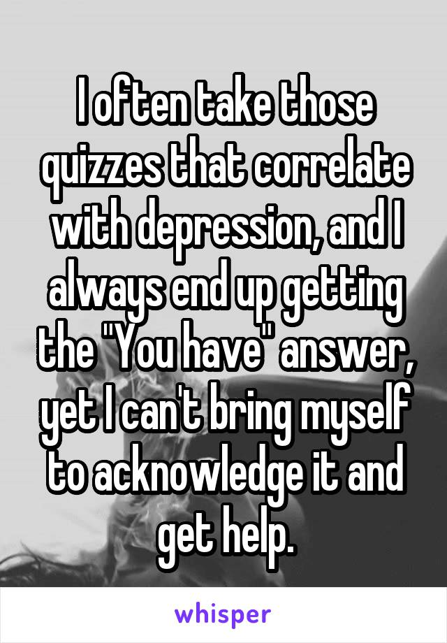 """I often take those quizzes that correlate with depression, and I always end up getting the """"You have"""" answer, yet I can't bring myself to acknowledge it and get help."""