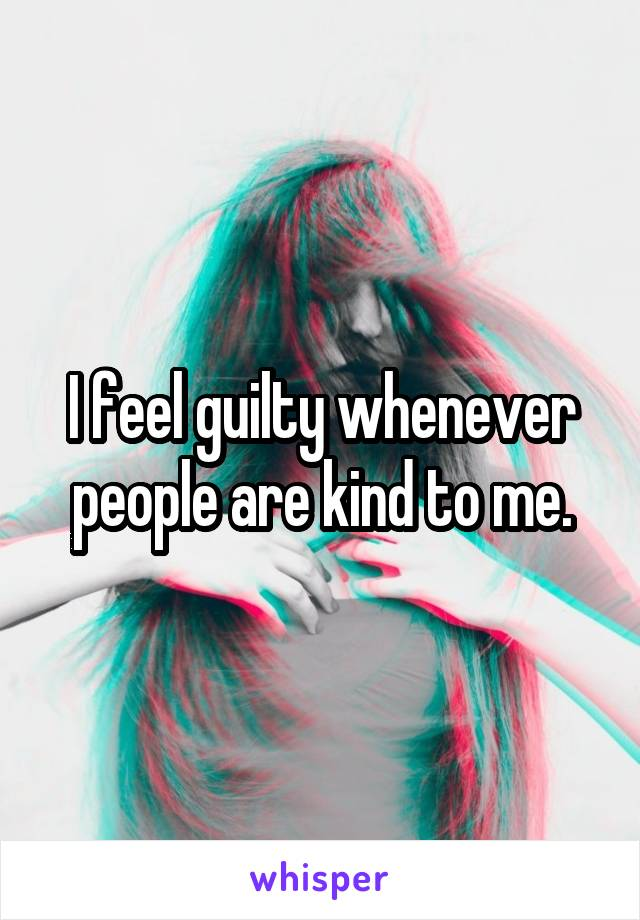 I feel guilty whenever people are kind to me.