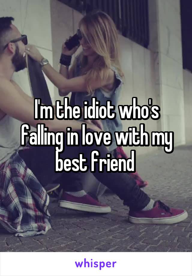 I'm the idiot who's falling in love with my best friend