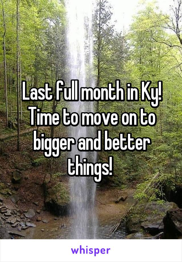 Last full month in Ky! Time to move on to bigger and better things!