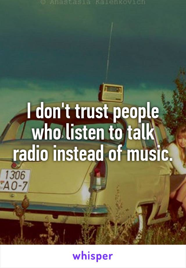 I don't trust people who listen to talk radio instead of music.