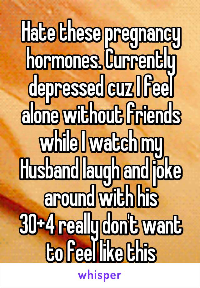Hate these pregnancy hormones. Currently depressed cuz I feel alone without friends while I watch my Husband laugh and joke around with his 30+4 really don't want to feel like this