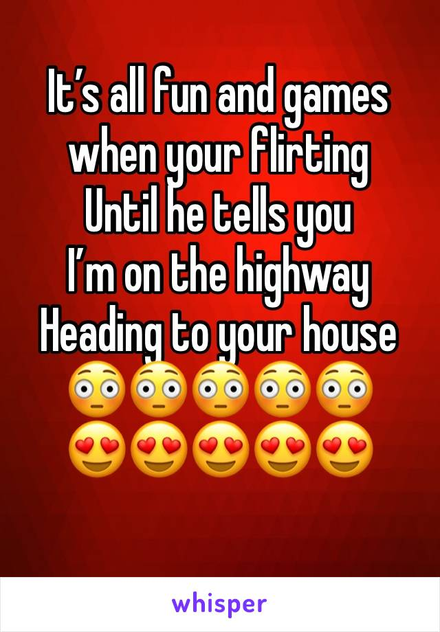 It's all fun and games when your flirting  Until he tells you  I'm on the highway  Heading to your house  😳😳😳😳😳 😍😍😍😍😍