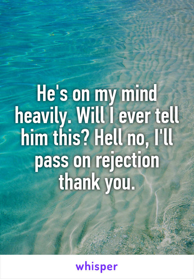 He's on my mind heavily. Will I ever tell him this? Hell no, I'll pass on rejection thank you.