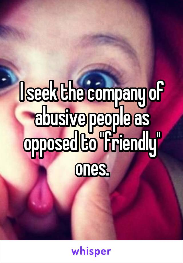"I seek the company of abusive people as opposed to ""friendly"" ones."