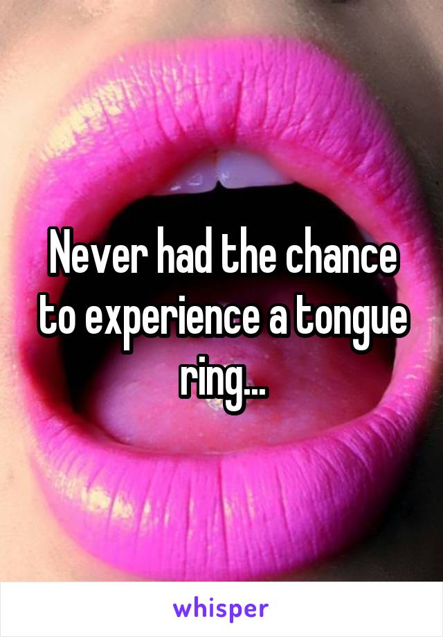 Never had the chance to experience a tongue ring...