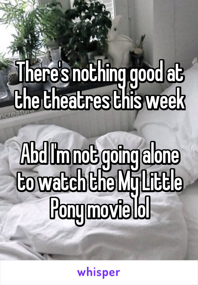 There's nothing good at the theatres this week  Abd I'm not going alone to watch the My Little Pony movie lol
