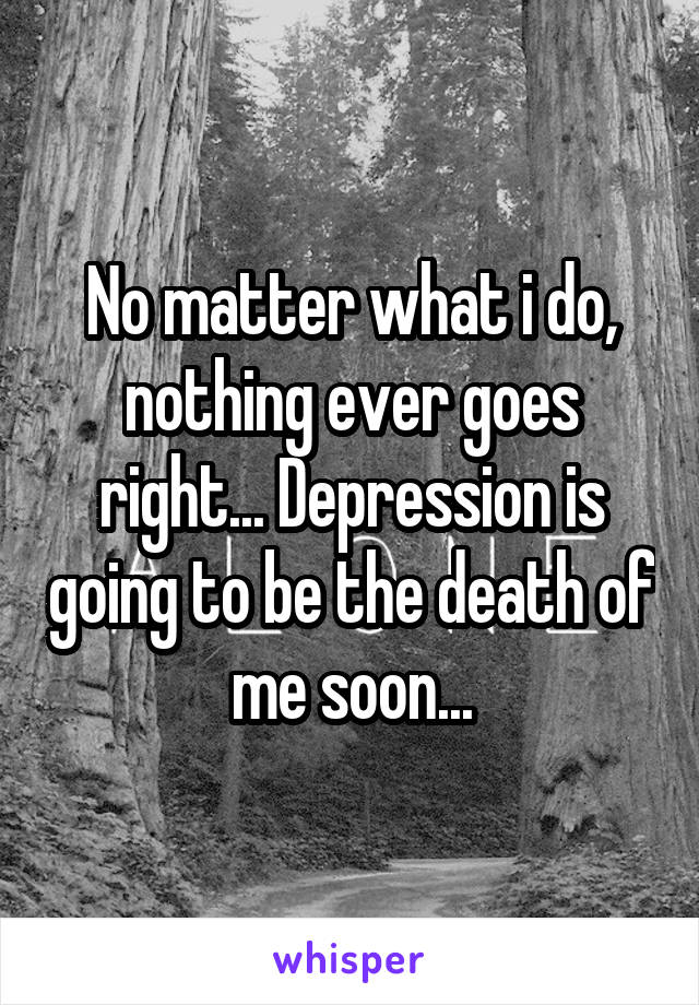 No matter what i do, nothing ever goes right... Depression is going to be the death of me soon...