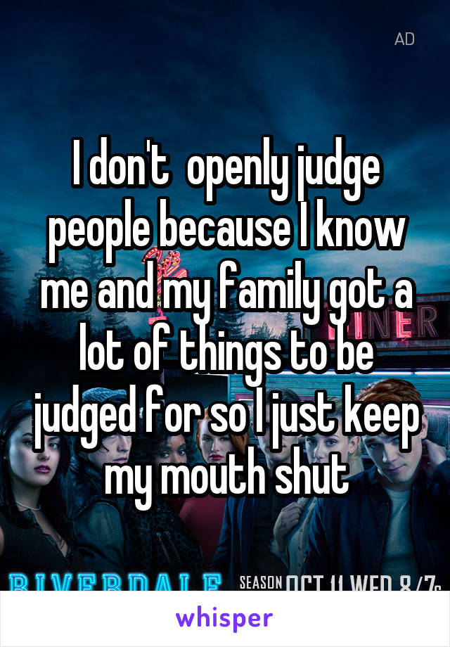 I don't  openly judge people because I know me and my family got a lot of things to be judged for so I just keep my mouth shut
