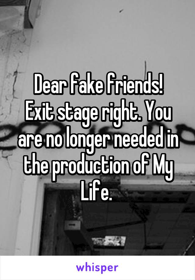 Dear fake friends! Exit stage right. You are no longer needed in the production of My Life.