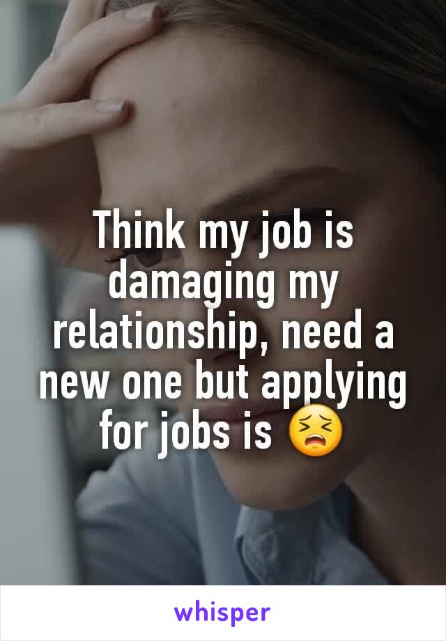 Think my job is damaging my relationship, need a new one but applying for jobs is 😣