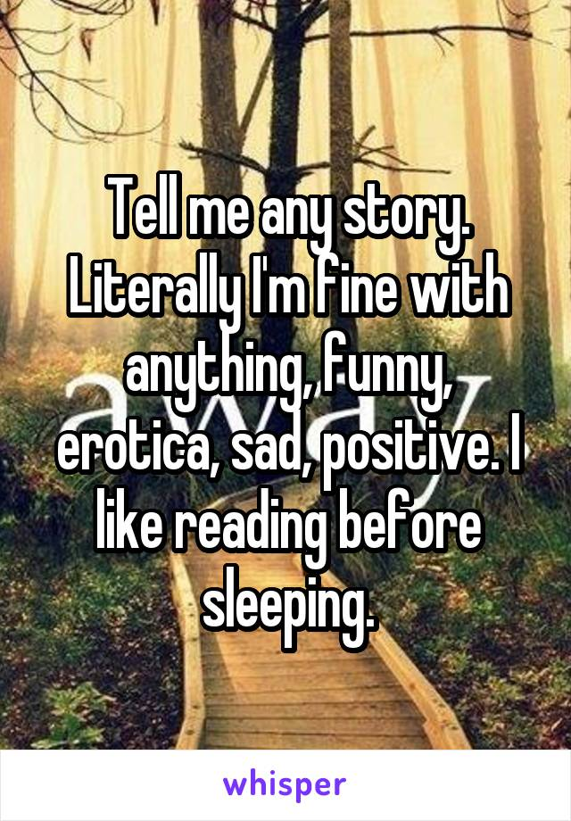 Tell me any story. Literally I'm fine with anything, funny, erotica, sad, positive. I like reading before sleeping.