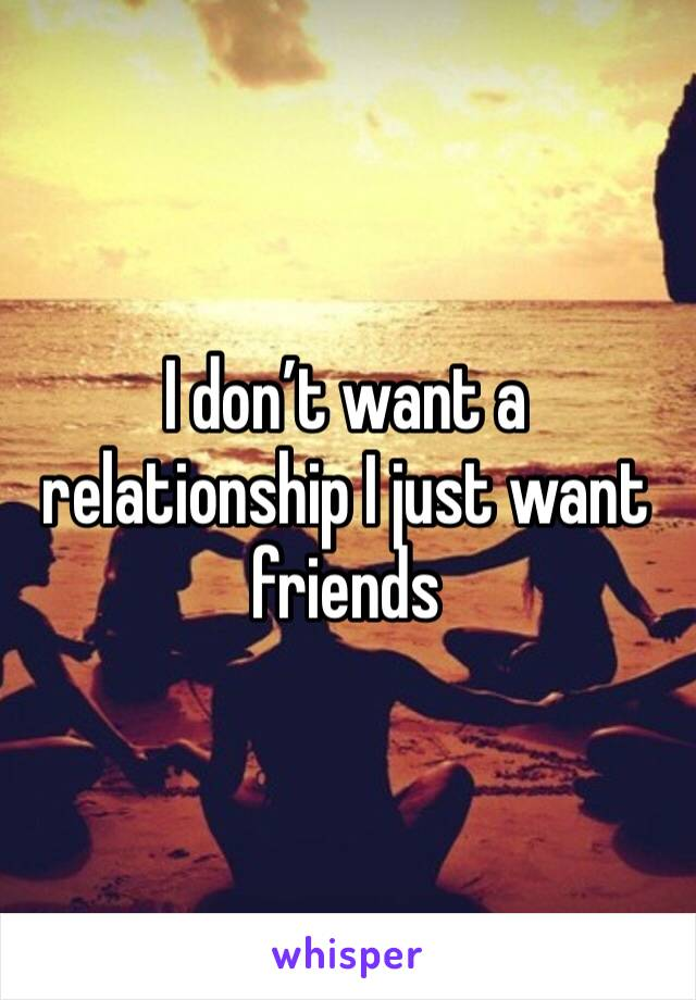 I don't want a relationship I just want friends
