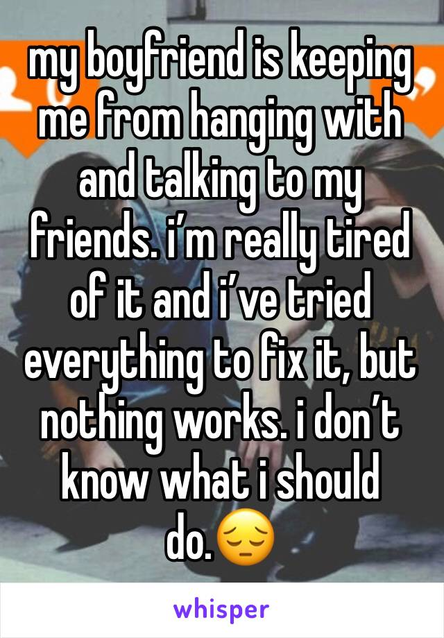 my boyfriend is keeping me from hanging with and talking to my friends. i'm really tired of it and i've tried everything to fix it, but nothing works. i don't know what i should do.😔