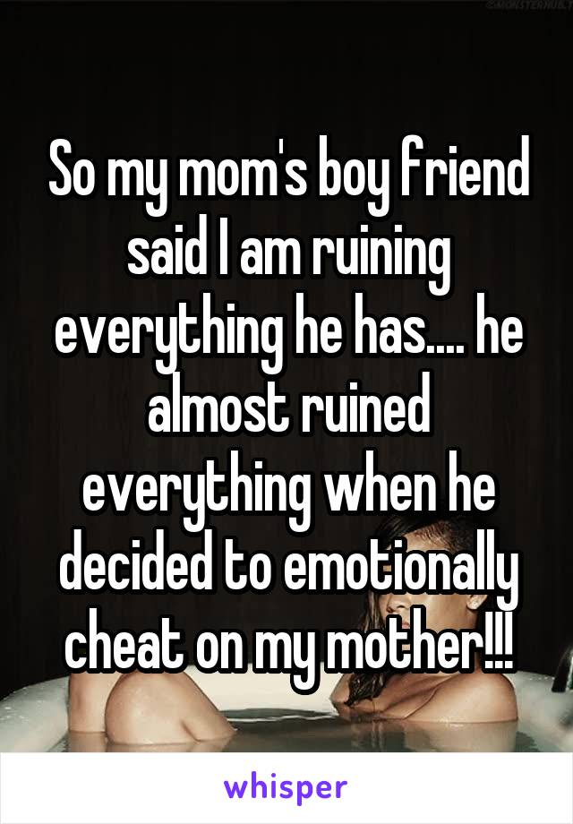 So my mom's boy friend said I am ruining everything he has.... he almost ruined everything when he decided to emotionally cheat on my mother!!!