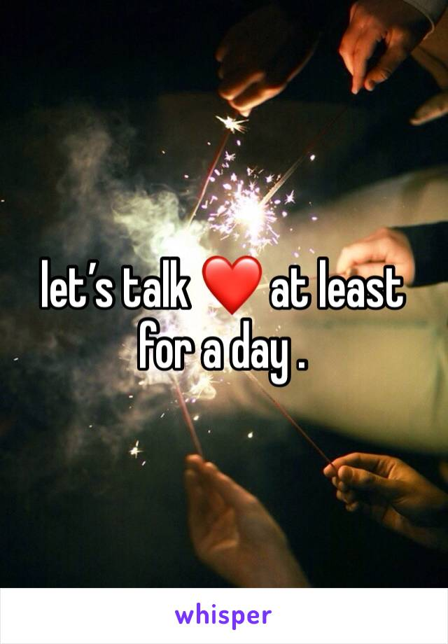 let's talk ❤️ at least for a day .
