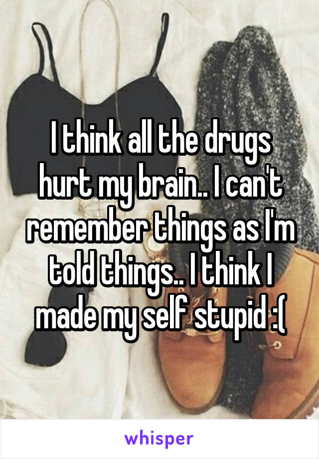 I think all the drugs hurt my brain.. I can't remember things as I'm told things.. I think I made my self stupid :(