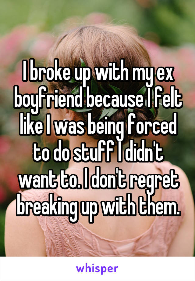 I broke up with my ex boyfriend because I felt like I was being forced to do stuff I didn't want to. I don't regret breaking up with them.