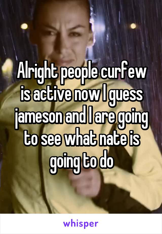 Alright people curfew is active now I guess jameson and I are going to see what nate is going to do