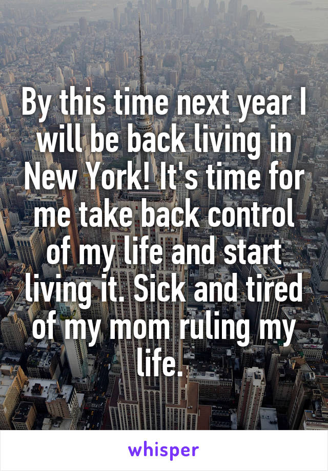 By this time next year I will be back living in New York! It's time for me take back control of my life and start living it. Sick and tired of my mom ruling my life.