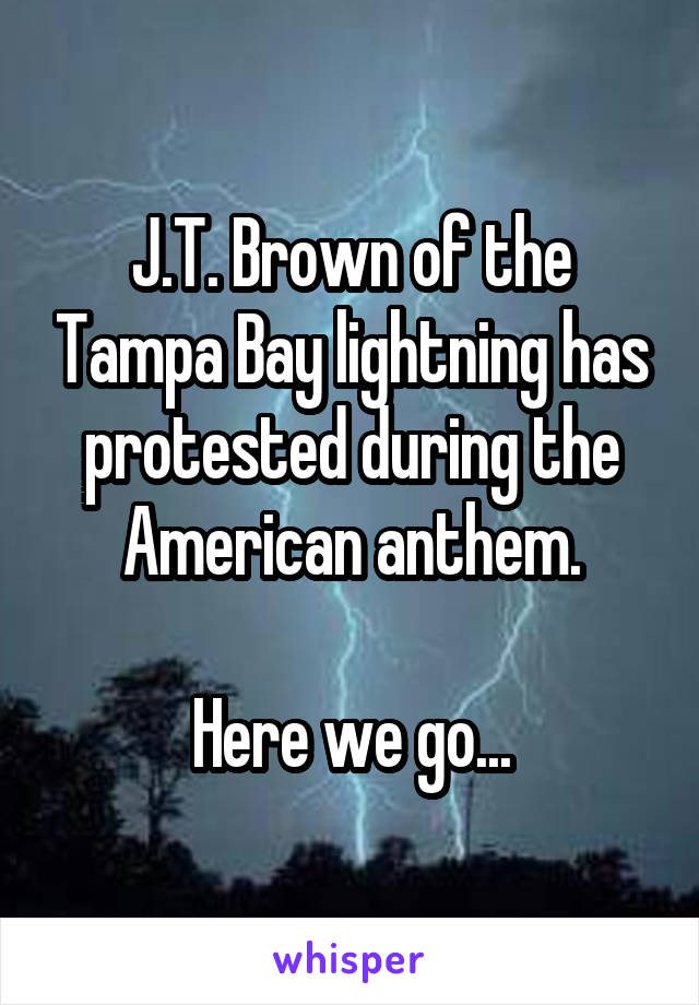 J.T. Brown of the Tampa Bay lightning has protested during the American anthem.  Here we go...