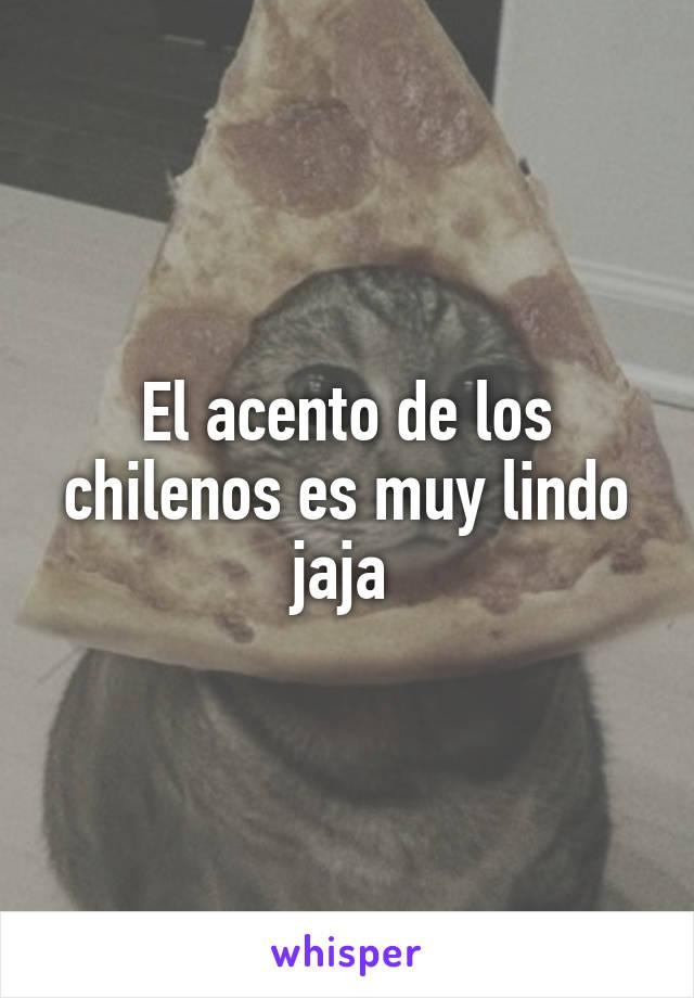El acento de los chilenos es muy lindo jaja