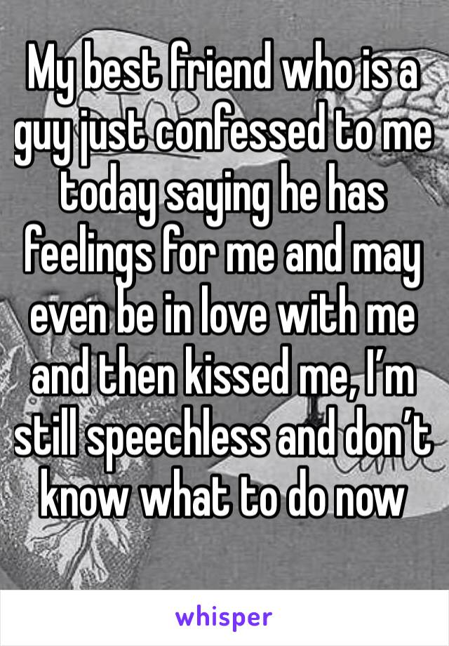 My best friend who is a guy just confessed to me today saying he has feelings for me and may even be in love with me and then kissed me, I'm still speechless and don't know what to do now
