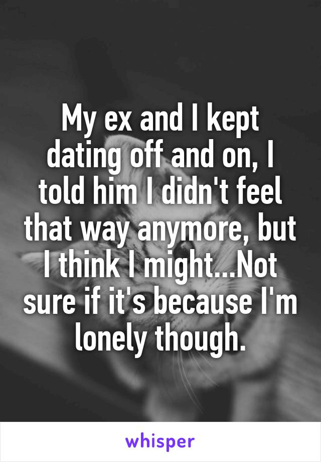 My ex and I kept dating off and on, I told him I didn't feel that way anymore, but I think I might...Not sure if it's because I'm lonely though.