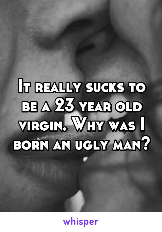 It really sucks to be a 23 year old virgin. Why was I born an ugly man?