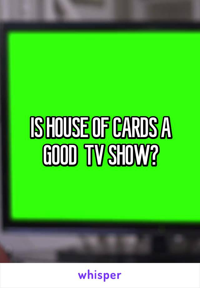 IS HOUSE OF CARDS A GOOD  TV SHOW?