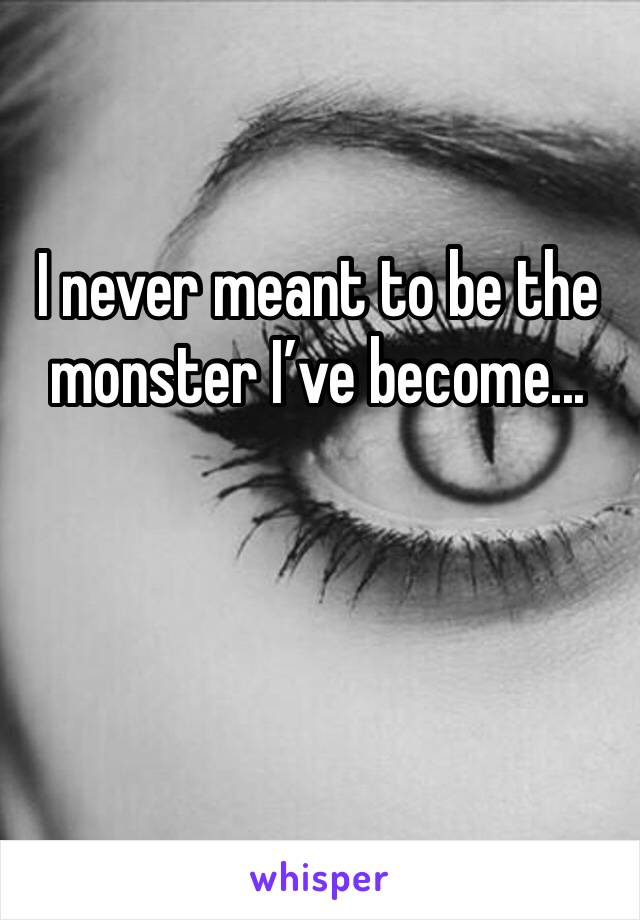 I never meant to be the monster I've become...