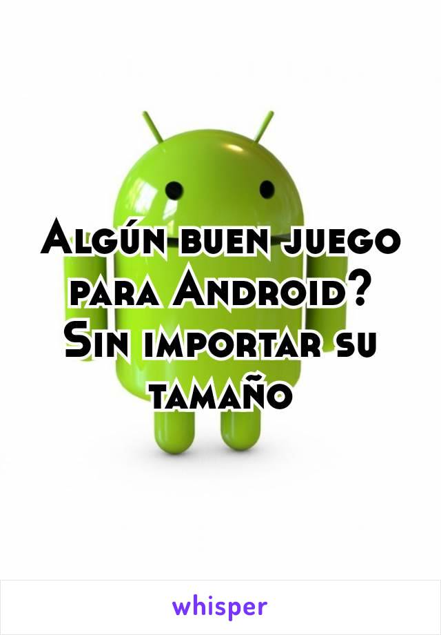 Algún buen juego para Android? Sin importar su tamaño