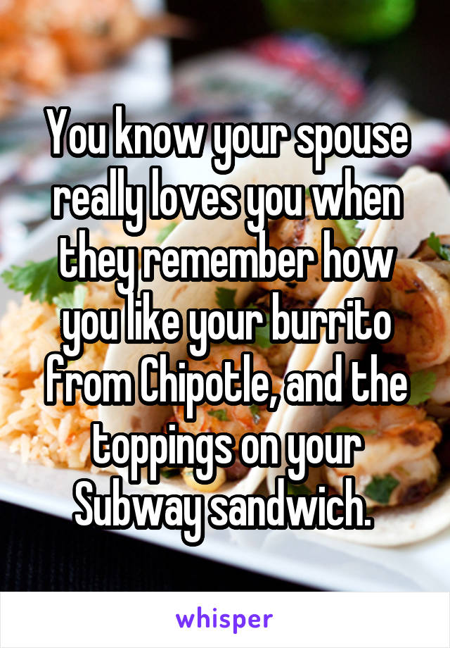 You know your spouse really loves you when they remember how you like your burrito from Chipotle, and the toppings on your Subway sandwich.