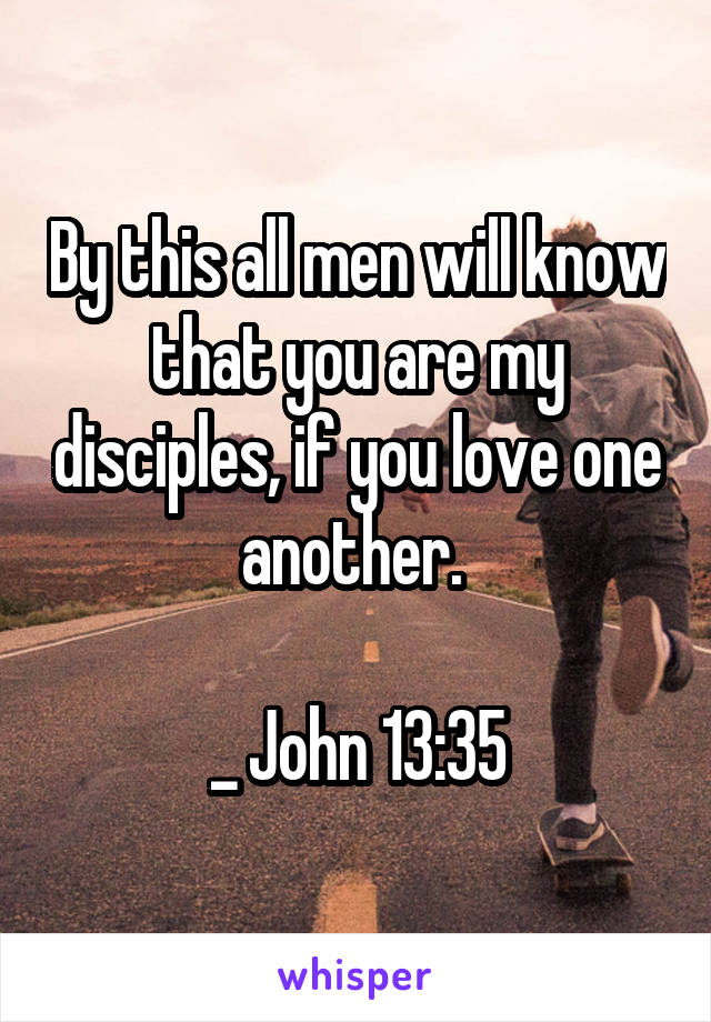 By this all men will know that you are my disciples, if you love one another.   _ John 13:35