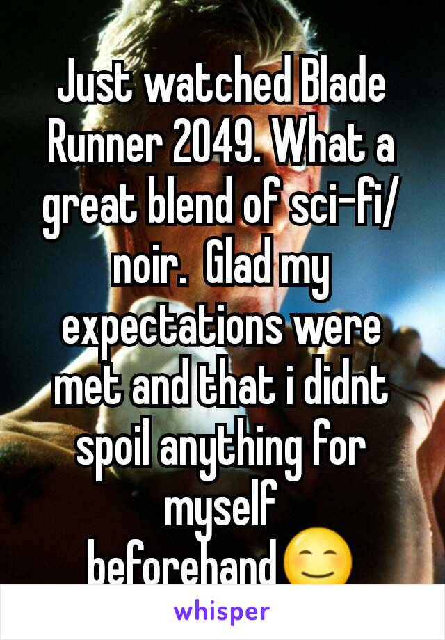 Just watched Blade Runner 2049. What a great blend of sci-fi/noir.  Glad my expectations were met and that i didnt spoil anything for myself beforehand😊