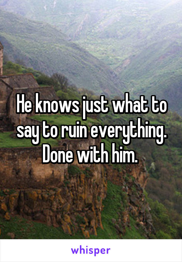 He knows just what to say to ruin everything. Done with him.