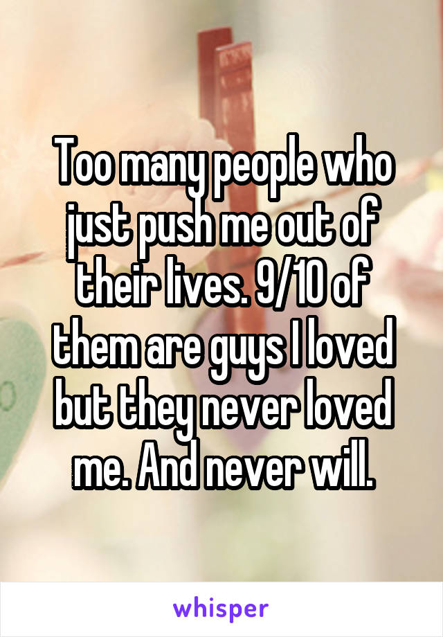 Too many people who just push me out of their lives. 9/10 of them are guys I loved but they never loved me. And never will.