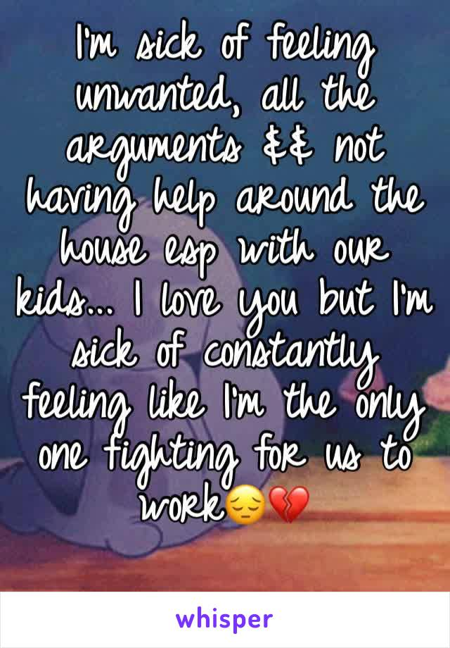 I'm sick of feeling unwanted, all the arguments && not having help around the house esp with our kids... I love you but I'm sick of constantly feeling like I'm the only one fighting for us to work😔💔