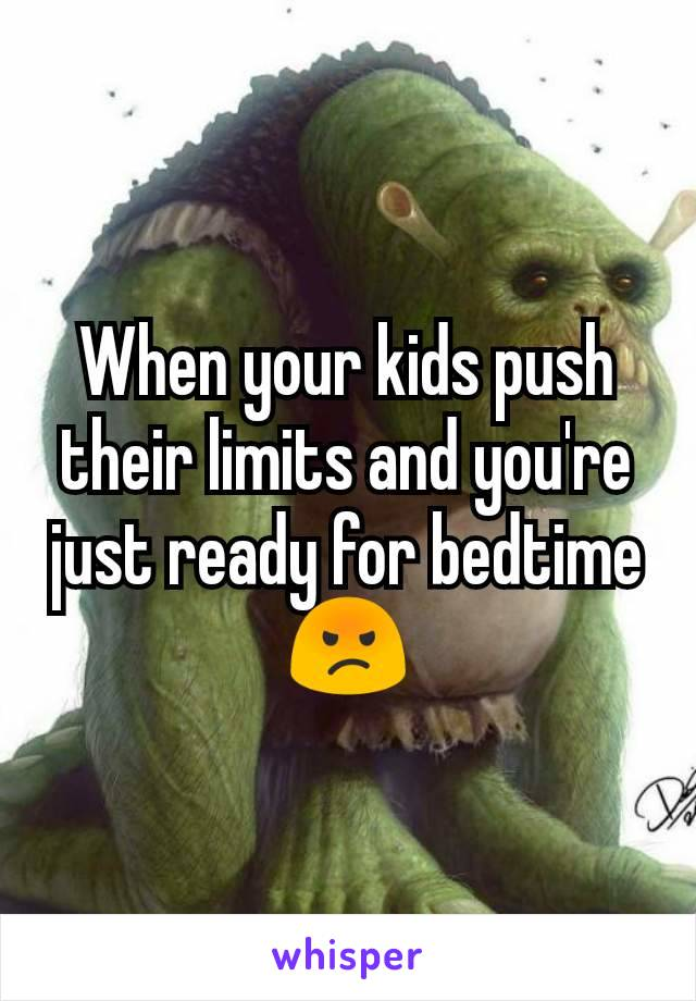 When your kids push their limits and you're just ready for bedtime 😡