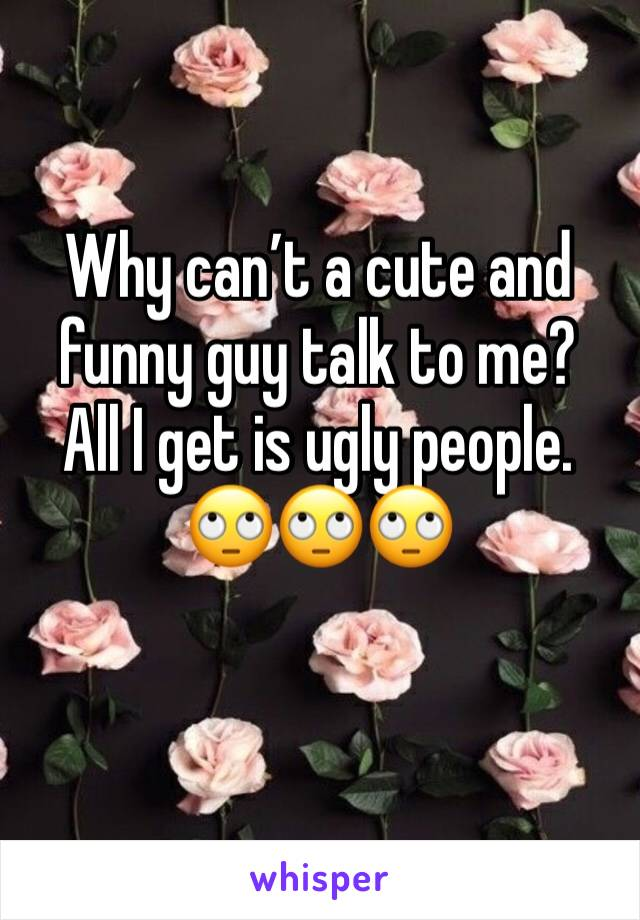 Why can't a cute and funny guy talk to me? All I get is ugly people.  🙄🙄🙄